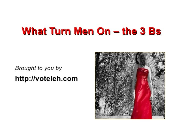 What Turn Men On – the 3 Bs   Brought to you by http://voteleh.com