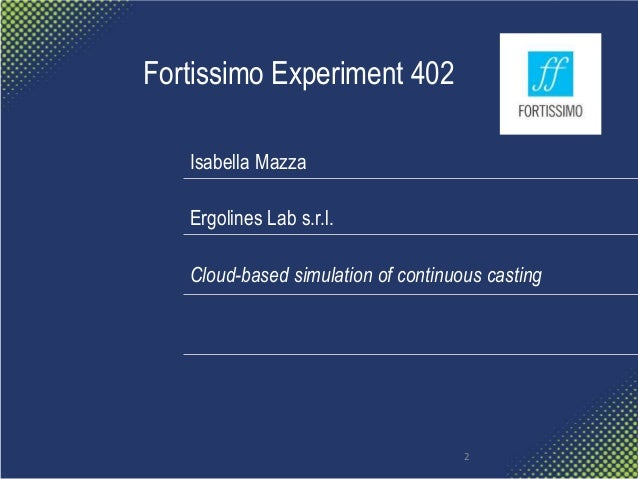 Fortissimo Experiment 402 Isabella Mazza Ergolines Lab s.r.l. Cloud-based simulation of continuous casting 2