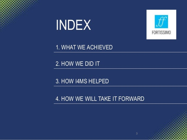 INDEX 1. WHAT WE ACHIEVED 2. HOW WE DID IT 3. HOW I4MS HELPED 4. HOW WE WILL TAKE IT FORWARD 3
