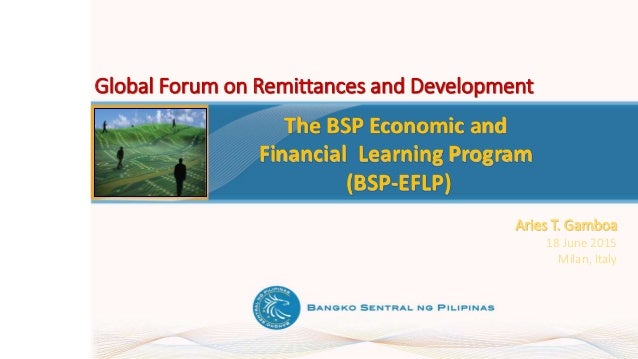 The BSP Economic and Financial Learning Program (BSP-EFLP) Aries T. Gamboa 18 June 2015 Milan, Italy Global Forum on Remit...
