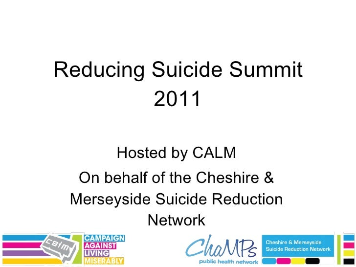 Reducing Suicide Summit 2011 Hosted by CALM On behalf of the Cheshire & Merseyside Suicide Reduction Network