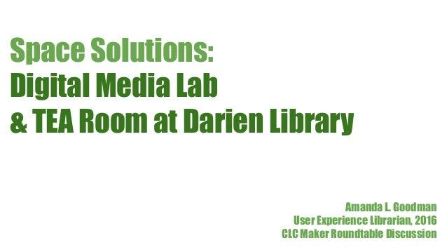 Digital Media Lab & TEA Room at Darien Library Space Solutions: Amanda L. Goodman User Experience Librarian, 2016 CLC Make...