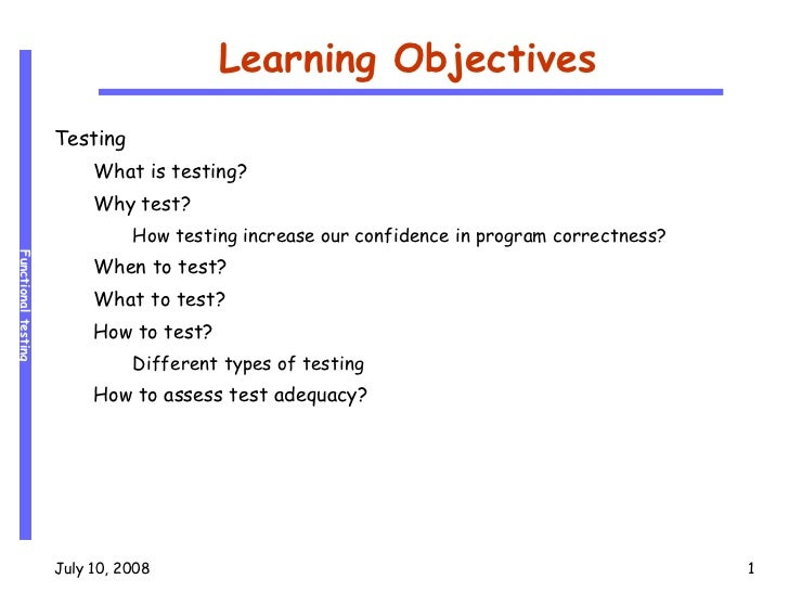 Learning Objectives <ul><li>Testing </li></ul><ul><ul><li>What is testing? </li></ul></ul><ul><ul><li>Why test? </li></ul>...