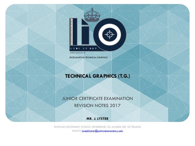 TECHNICAL GRAPHICS (T.G.) JUNIOR CERTIFICATE EXAMINATION REVISION NOTES 2017 MR. J. LYSTER PATRICIAN SECONDARY SCHOOL NEWB...