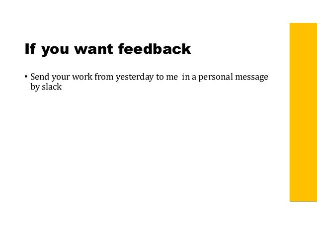 If you want feedback • Send your work from yesterday to me in a personal message by slack