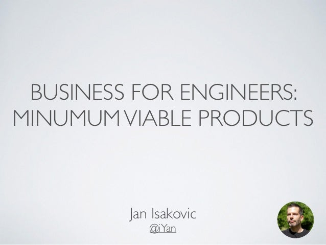 BUSINESS FOR ENGINEERS:  MINUMUM VIABLE PRODUCTS  Jan Isakovic  @iYan