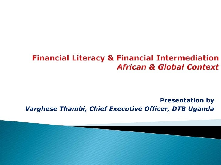 Financial Literacy & Financial IntermediationAfrican & Global Context<br />Presentation by<br />Varghese Thambi, Chief Exe...