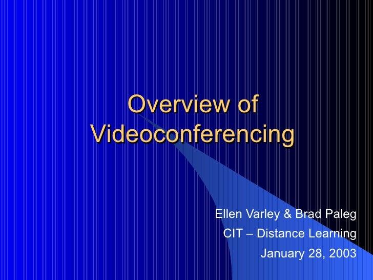 Overview of Videoconferencing Ellen Varley & Brad Paleg CIT – Distance Learning January 28, 2003