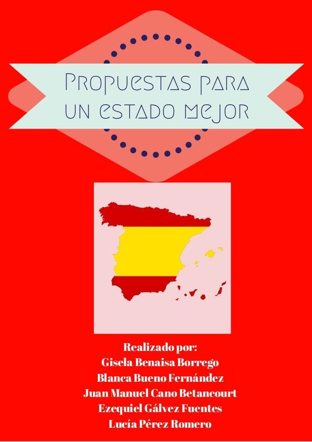 Propuestas para un estado mejor Realizado por: Gisela Benaisa Borrego Blanca Bueno Fernández Juan Manuel Cano Betancourt E...