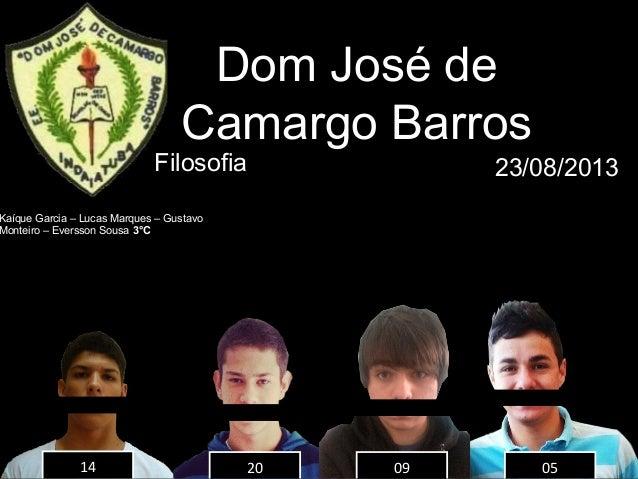 14 20 09 05 Dom José de Camargo Barros Filosofia 23/08/2013 Kaíque Garcia – Lucas Marques – Gustavo Monteiro – Eversson So...