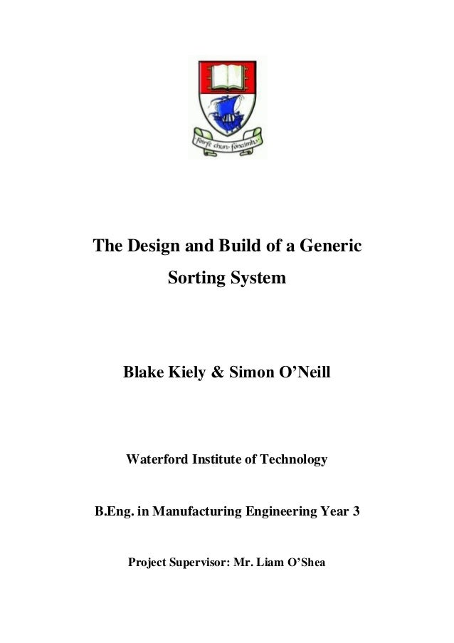 The Design and Build of a Generic Sorting System Blake Kiely & Simon O'Neill Waterford Institute of Technology B.Eng. in M...