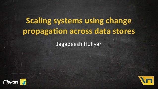 Scaling systems using change propagation across data stores Jagadeesh Huliyar