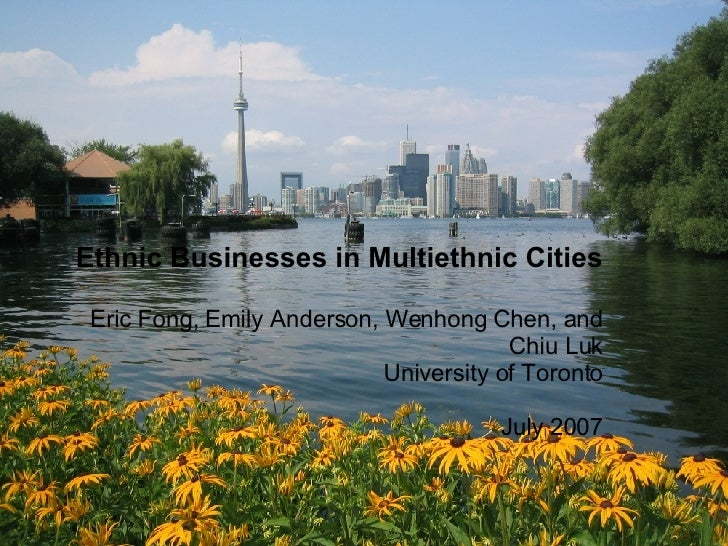 Ethnic Businesses in Multiethnic Cities Eric Fong, Emily Anderson, Wenhong Chen, and Chiu Luk University of Toronto July 2...