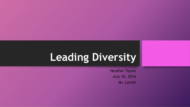 Leading Diversity Heather Taylor July 10, 2016 Mr. Levith