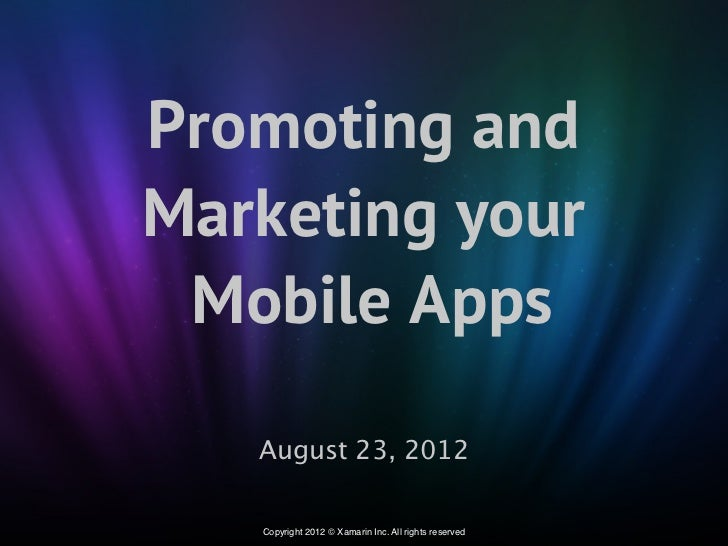 Promoting andMarketing your Mobile Apps   August 23, 2012   Copyright 2012 © Xamarin Inc. All rights reserved