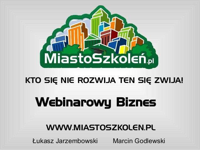 KTO SIĘ NIE ROZWIJA TEN SIĘ ZWIJA!  Webinarowy Biznes    WWW.MIASTOSZKOLEN.PL Łukasz Jarzembowski   Marcin Godlewski