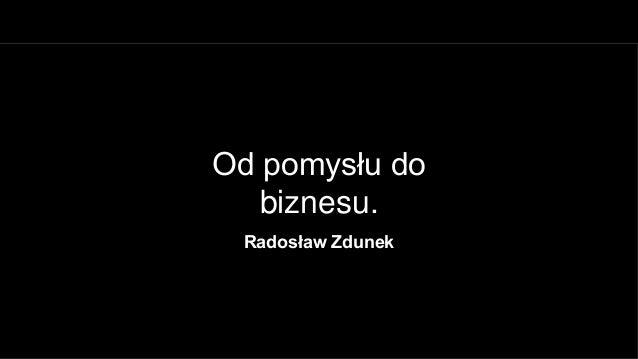 Od pomysłu do   biznesu. Radosław Zdunek