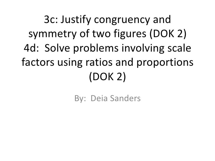 3c: Justify congruency and symmetry of two figures (DOK 2)4d:  Solve problems involving scale factors using ratios and pro...