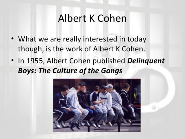albert cohen and delinquent subculture Cohen's subcultural theory albert cohen's (1955) research on delinquent boys attempted to answer several questions he felt weren't addressed by merton's strain theory 1.