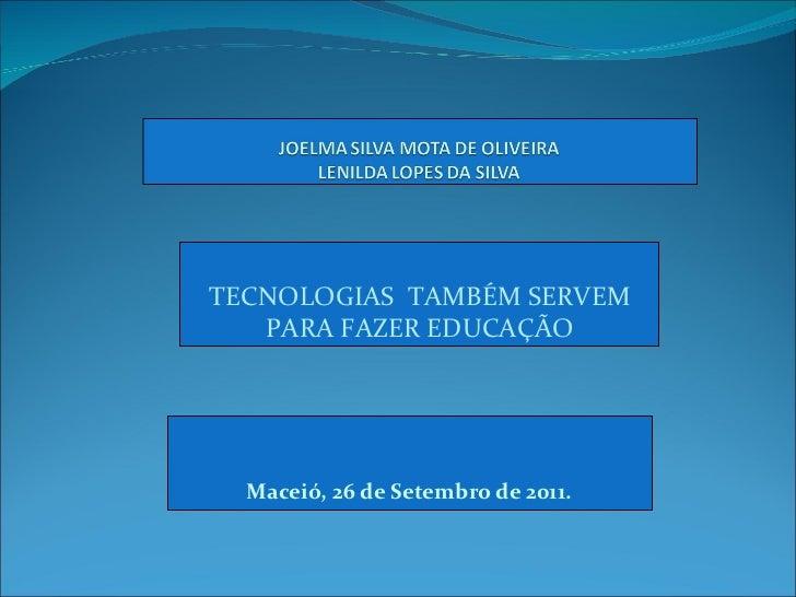 Maceió, 26 de Setembro de 2011. TECNOLOGIAS  TAMBÉM SERVEM PARA FAZER EDUCAÇÃO