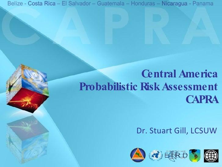 Central America Probabilistic Risk Assessment CAPRA Dr. Stuart Gill, LCSUW