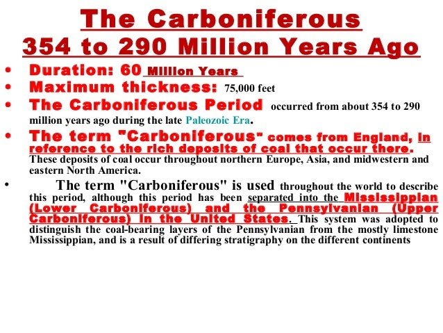The Carboniferous 354 to 290 Million Years Ago • Duration: 60 Million Years • Maximum thickness: 75,000 feet • The Carboni...