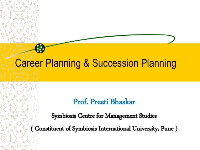 Career Planning & Succession Planning Prof. Preeti Bhaskar Symbiosis Centre for Management Studies ( Constituent of Symbio...