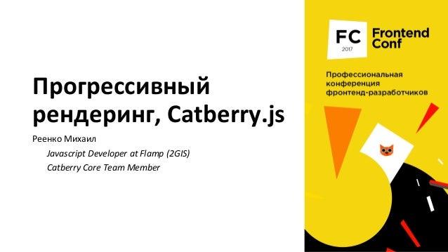 Прогрессивный рендеринг, Catberry.js Реенко Михаил Javascript Developer at Flamp (2GIS) Catberry Core Team Member