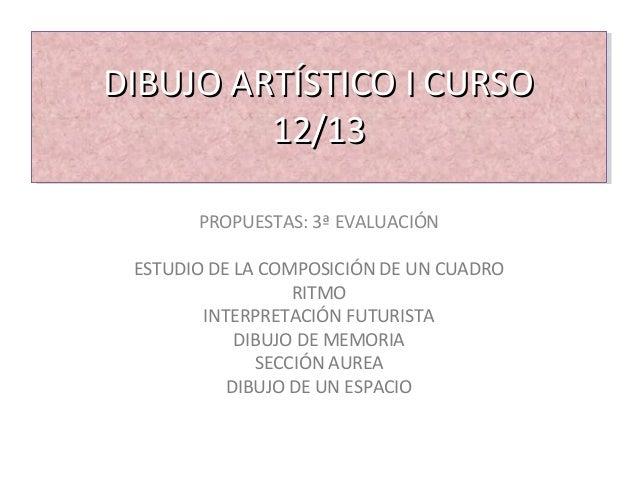 DIBUJO ARTÍSTICO I CURSODIBUJO ARTÍSTICO I CURSO 12/1312/13 PROPUESTAS: 3ª EVALUACIÓN ESTUDIO DE LA COMPOSICIÓN DE UN CUAD...
