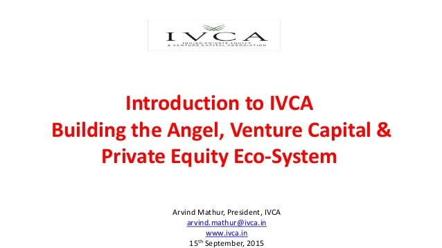 Introduction to IVCA Building the Angel, Venture Capital & Private Equity Eco-System Arvind Mathur, President, IVCA arvind...
