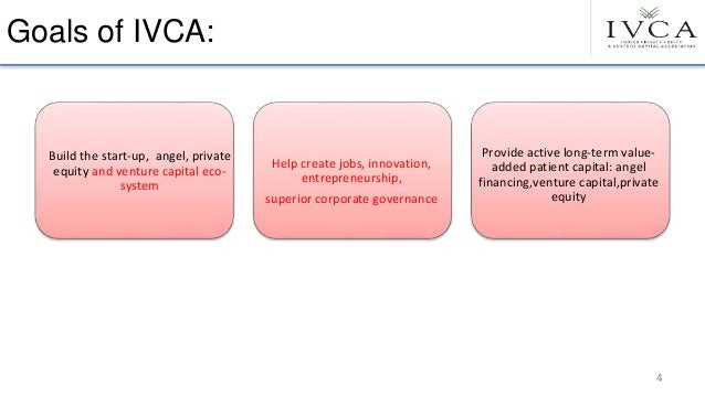 Goals of IVCA: Build the start-up, angel, private equity and venture capital eco- system Help create jobs, innovation, ent...