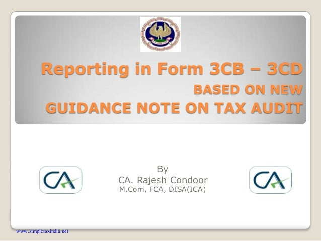 Reporting in Form 3CB – 3CD BASED ON NEW GUIDANCE NOTE ON TAX AUDIT By CA. Rajesh Condoor M.Com, FCA, DISA(ICA) www.simple...