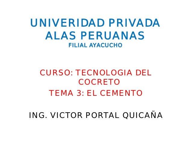 UNIVERIDAD PRIVADA  ALAS PERUANAS       FILIAL AYACUCHO  CURSO: TECNOLOGIA DEL         COCRETO    TEMA 3: EL CEMENTOING. V...
