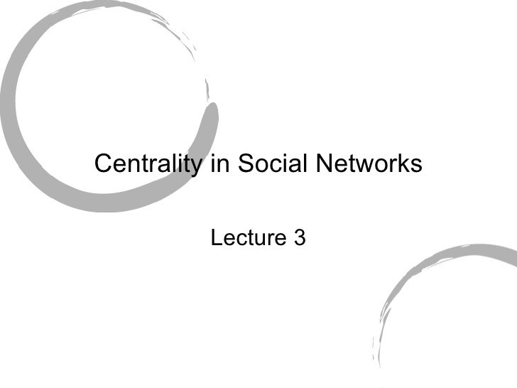 Centrality in Social Networks Lecture 3