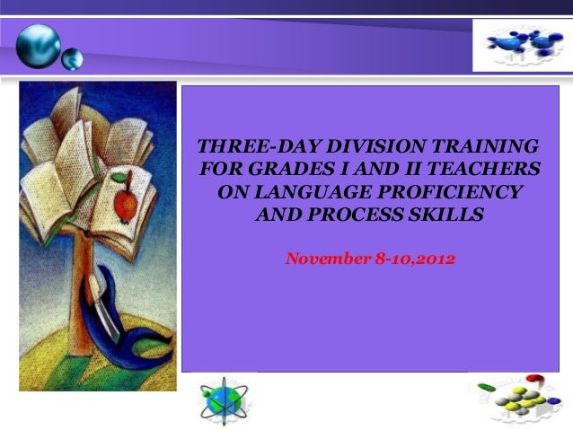 THREE-DAY DIVISION TRAINING FOR GRADES I AND II TEACHERS ON LANGUAGE PROFICIENCY AND PROCESS SKILLS November 8-10,2012