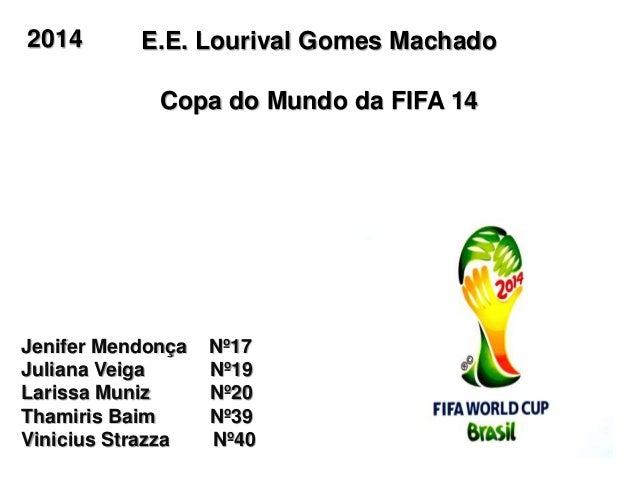 E.E. Lourival Gomes Machado Copa do Mundo da FIFA 14 Jenifer Mendonça Nº17 Juliana Veiga Nº19 Larissa Muniz Nº20 Thamiris ...