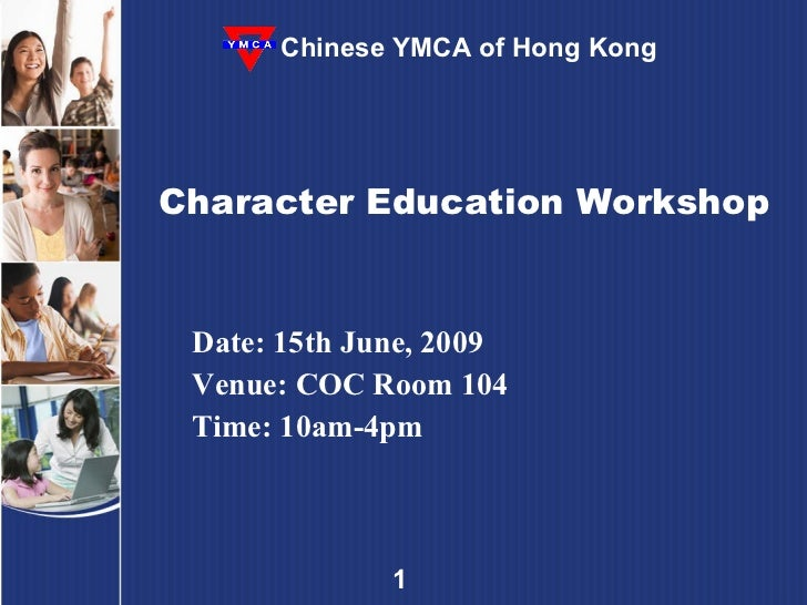 Character Education Workshop Date: 15th June, 2009 Venue: COC Room 104 Time: 10am-4pm Chinese YMCA of Hong Kong
