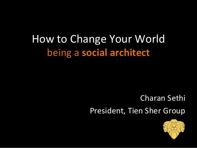How to Change Your World being a social architect Charan Sethi President, Tien Sher Group