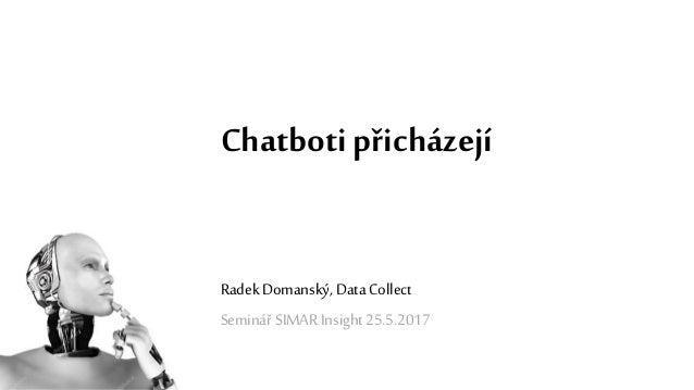 Chatboti přicházejí Radek Domanský, Data Collect Seminář SIMAR Insight 25.5.2017