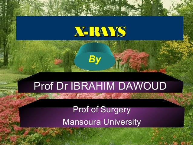 X-RAYSX-RAYS By Prof Dr IBRAHIM DAWOUD Prof of Surgery Mansoura University