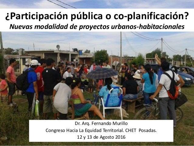 ¿Participación pública o co-planificación? Nuevas modalidad de proyectos urbanos-habitacionales Dr. Arq. Fernando Murillo ...