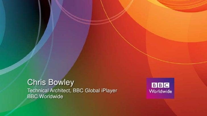 Chris BowleyTechnical Architect, BBC Global iPlayerBBC Worldwide