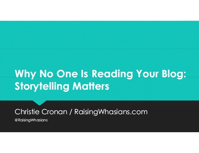 Why No One Is Reading Your Blog: Storytelling Matters Why No One Is Reading Your Blog: Storytelling Matters Christie Crona...