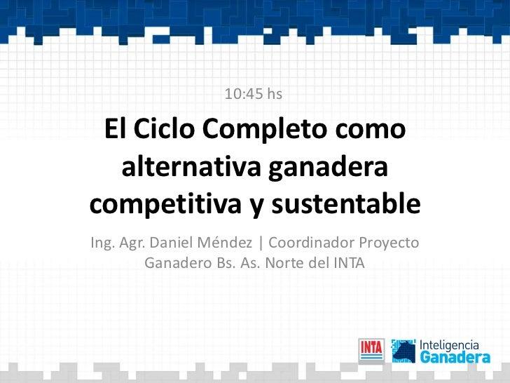 10:45 hs El Ciclo Completo como  alternativa ganaderacompetitiva y sustentableIng. Agr. Daniel Méndez | Coordinador Proyec...
