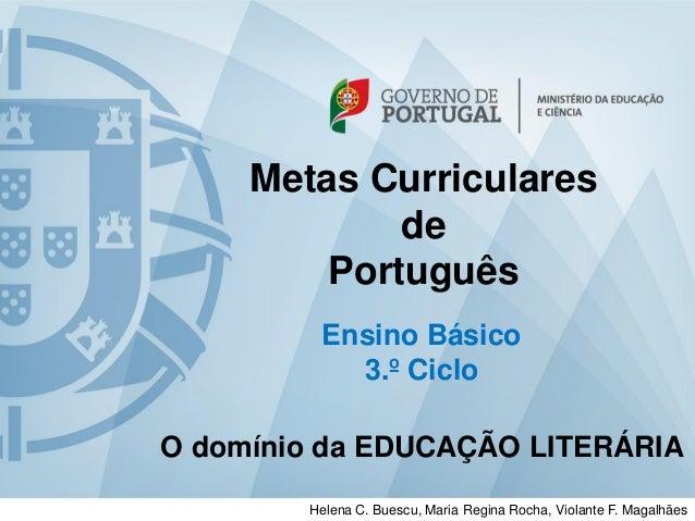 Metas Curriculares  de  Português  Ensino Básico  3.º Ciclo  O domínio da EDUCAÇÃO LITERÁRIA  Helena C. Buescu, Maria Regi...