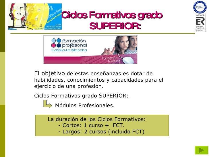 Ciclos Formativos grado SUPERIOR: El objetivo  de estas enseñanzas es dotar de habilidades, conocimientos y capacidades pa...