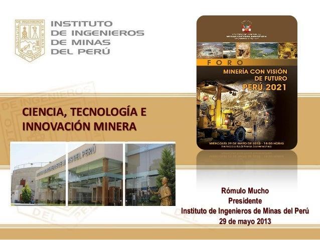 CIENCIA, TECNOLOGÍA EINNOVACIÓN MINERARómulo MuchoPresidenteInstituto de Ingenieros de Minas del Perú29 de mayo 2013