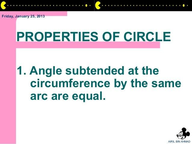 Friday, January 25, 2013       PROPERTIES OF CIRCLE        1. Angle subtended at the           circumference by the same  ...