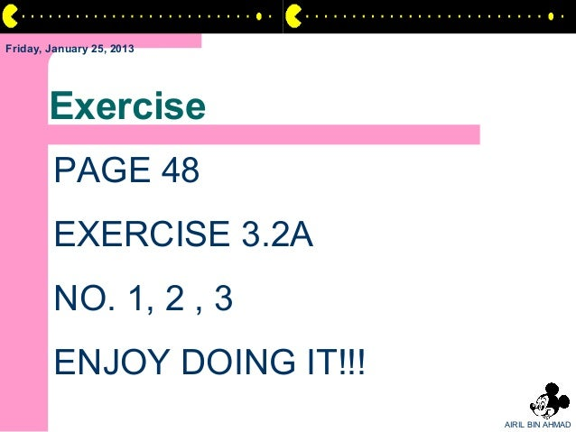 Friday, January 25, 2013       Exercise        PAGE 48        EXERCISE 3.2A        NO. 1, 2 , 3        ENJOY DOING IT!!!  ...