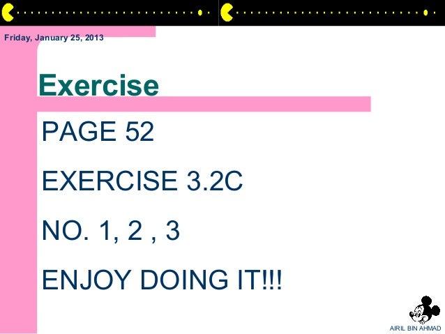 Friday, January 25, 2013       Exercise        PAGE 52        EXERCISE 3.2C        NO. 1, 2 , 3        ENJOY DOING IT!!!  ...